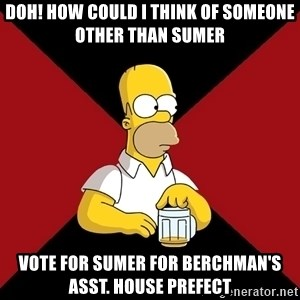 Homer Jay Simpson - doh! How could i think of someone other than sumer Vote for sumer for berchman's asst. house prefect