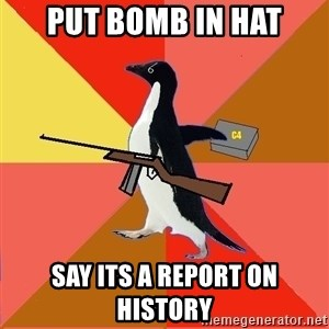 Socially Fed Up Penguin - put bomb in hat say its a report on history