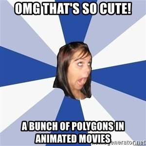 Annoying Facebook Girl - omg that'S so cute! a bunch of polygons in animated movies