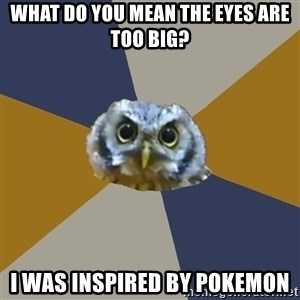 Art Newbie Owl - What do you mean the eyes are too big? I was inspired by Pokemon
