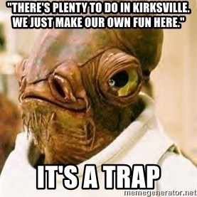"""Ackbar - """"there's plenty to do in kirksville.  we just make our own fun here."""" it's a trap"""