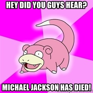 Slowpoke - Hey did you guys hear? Michael jackson has died!