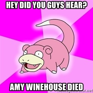 Slowpoke - Hey did you guys hear? Amy winehouse died