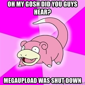 Slowpoke - Oh my gosh did you guys hear? megaupload was shut down