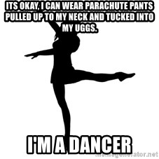 Socially Awkward Dancer - Its okay, i can wear parachute pants pulled up to my neck and tucked into my uggs. i'm a dancer