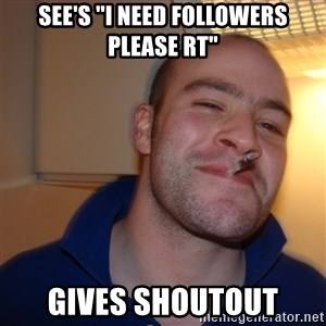 "Good Guy Greg - See's ""i need followers please rt"" gives shoutout"