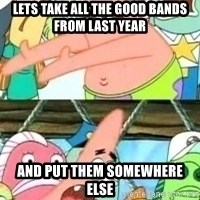 patrick star - lets take all the good bands from last year and put them somewhere else