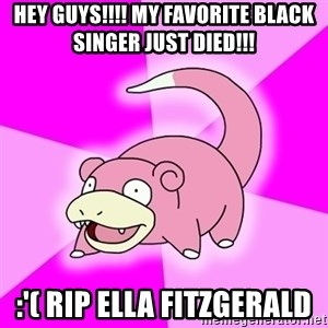 Slowpoke - HEY GUYS!!!! MY FAVORITE BLACK SINGER JUST DIED!!! :'( RIP ELLA FITZGERALD