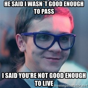 Student-historian - he said i wasn´t good enough to pass i said you're not good enough to live