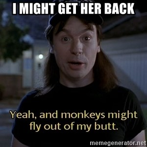 Wayne's world - I might get her back