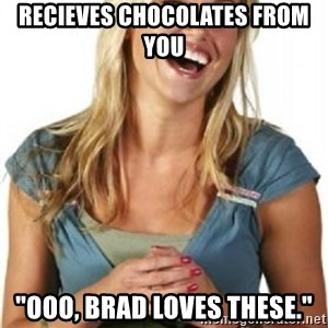 """Friend Zone Fiona - RECIEVes Chocolates fRom you """"ooo, brad loves these."""""""