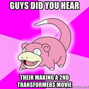 Slowpoke - Guys did yOu hear Their making a 2nd transformers movie