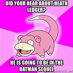Slowpoke - Did your Hear about hEath ledger?  He is going to be in the baTman sequel