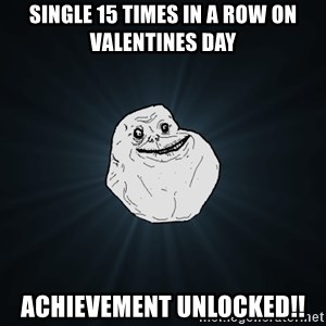 Forever Alone - Single 15 times in a row on Valentines day Achievement unlocked!!
