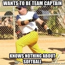 Softball Guy - WANTS TO BE TEAM CAPTAIN KNOWS NOTHING ABOUT SOFTBALL
