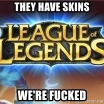 League of legends - They have Skins We're Fucked