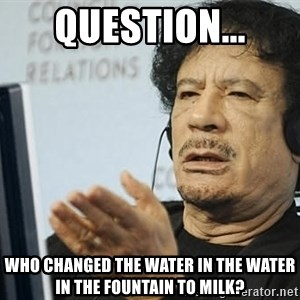 Questionable Qadaffi - question... who changed the water in the water in the fountain to milk?