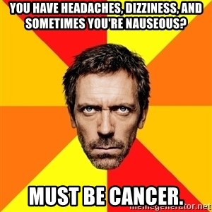 Diagnostic House - You have headaches, dizziness, and sometimes you're NAUSEOUS? must be cancer.