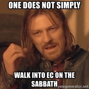 Aragorn - One does not simply walk into ec on the sabbath