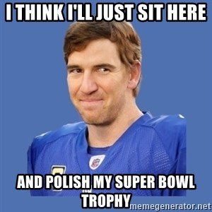 Eli troll manning - I Think I'll Just Sit Here And Polish my super bowl trophy