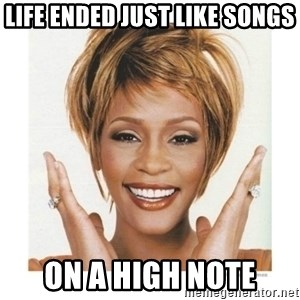 Whitney Houston - life ended just like songs on a high note