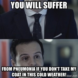 Misleading Moriarty - YOU WILL SUFFER from Pneumonia if you don't take my coat in this cold weather!