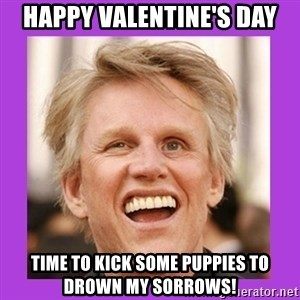 Gary Busey  - Happy VALENTINE'S Day Time to kick some puppies to drown my sorrows!