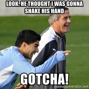 Luis Suarez - Look. He thought I was gonna shake his hand Gotcha!