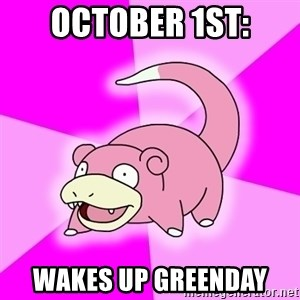 Slowpoke - october 1st: wakes up greenday