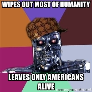 scumbag terminator - Wipes out most of humanity Leaves only americans alive