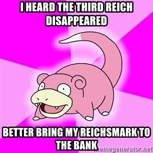 Slowpoke - I HEARD THE THIRD REICH DISAPPEARED better bring my reichsmark to the bank