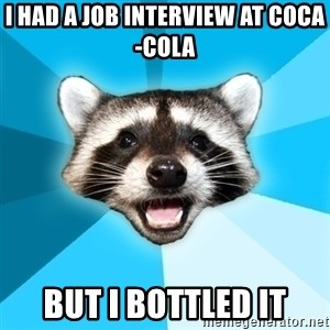 Lame Pun Coon - i had a job interview at coca-cola but i bottled it