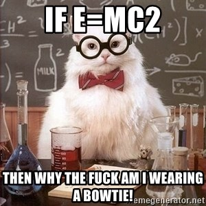 Chemistry Cat - If e=mc2 Then why the fuck am i wearing a bowtie!