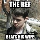 angry guy - The Ref Beats his wife