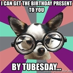 Typical_Foureyes - I can get the birthday present to you by tubesday...