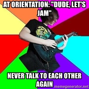 """trueguitarist1 - at orientation: """"dude, let's jam"""" never talk to each other again"""