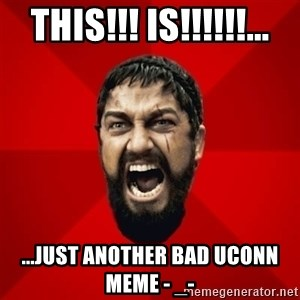 THIS IS SPARTAAA!!11!1 - THIS!!! IS!!!!!!... ...just another bad uconn meme - _-