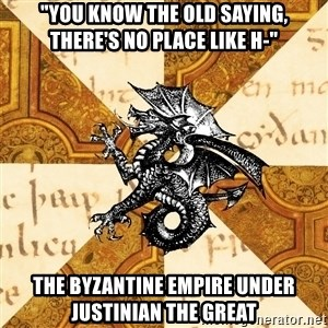 "History Major Heraldic Beast - ""You know the old saying, there's no place like h-"" the byzantine empire under justinian the great"