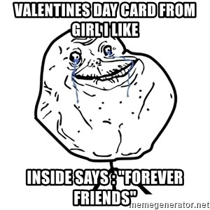 "Forever Alone Guy - Valentines day card from girl I like Inside says : ""Forever friends"""
