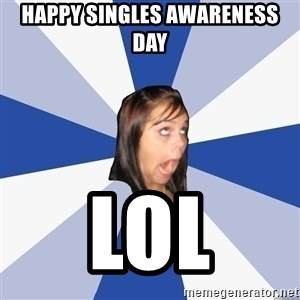 Annoying Facebook Girl - happy singles awareness day lol