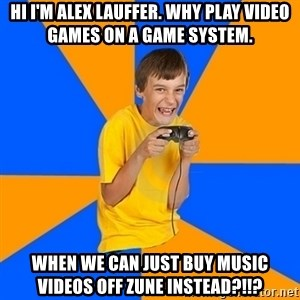 Annoying Gamer Kid - Hi i'm alex lauffer. why play video games on a game system. when we can just buy music videos off zune instead?!!?