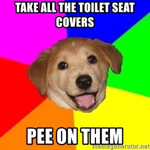 Advice Dog - Take all the toilet seat covers Pee on them