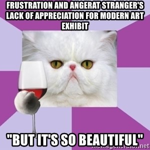 """Art History Major Cat - Frustration and angerAT STRANGER'S LACK OF APPRECIATION FOR MODERN ART EXHIBIT """"but it's so beautiful"""""""