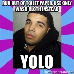 YOLO Drake - run out of toilet paper, use only wash cloth instead yolo