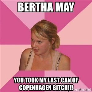 Angry Trailer-Trash MOM - bertha may you took my last can of copenhagen bitch!!!