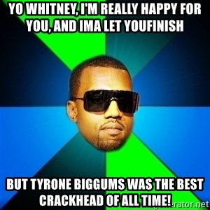 Kanye Finish - Yo whitney, I'm really happy for you, and Ima let youfinish But tyrone biggums was the best crackhead of all time!