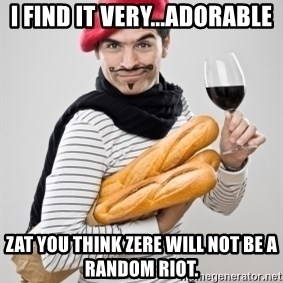 frenchy - I find it very...adorable zat you think zere will not be a random riot.
