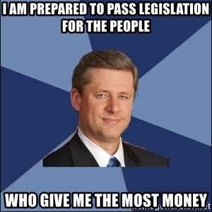 Harper Government - I am prepared to pass legislation for the people who give me the most money