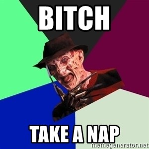 freddy krueger - BITCH TAKE A NAP