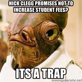 Ackbar - Nick clegg promises not to increase student fees? its a trap